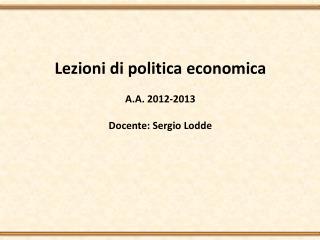 Lezioni di politica economica A.A. 2012-2013 Docente: Sergio Lodde