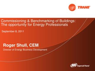 Commissioning  Benchmarking of Buildings:   The opportunity for Energy Professionals   September 8, 2011