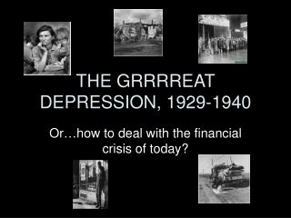 THE GRRRREAT DEPRESSION, 1929-1940