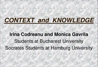 CONTEXT  and  KNOWLEDGE Irina Codreanu and Monica Gavrila Students at Bucharest University