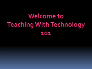 Welcome to  Teaching With Technology 101