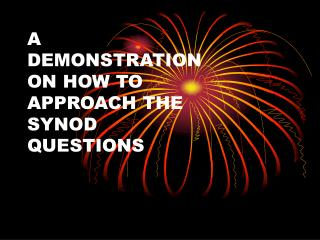 A DEMONSTRATION ON HOW TO  APPROACH THE  SYNOD QUESTIONS