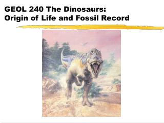 GEOL 240 The Dinosaurs: Origin of Life and Fossil Record
