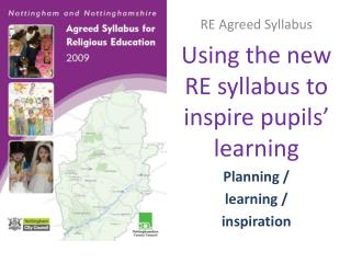 RE Agreed Syllabus Using the new RE syllabus to inspire pupils' learning Planning /  learning /  inspiration
