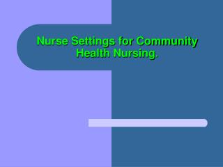 Nurse Settings for Community Health Nursing .