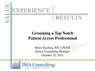 Grooming a Top Notch  Patient Access Professional Betsy Keating, RN, CHAM Senior Consulting Manager October 25, 2011