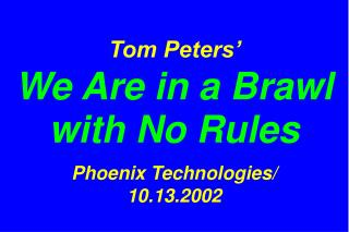 Tom Peters'   We Are in a Brawl with No Rules Phoenix Technologies/ 10.13.2002