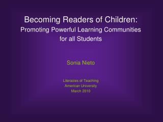 Becoming Readers of Children:  Promoting Powerful Learning Communities for all Students Sonia Nieto Literacies of Teachi