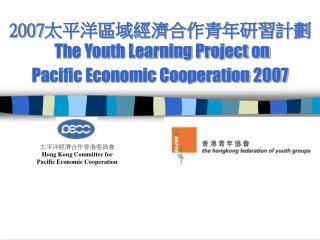 2007 太平洋區域經濟合作青年研習計劃 The Youth Learning Project on  Pacific Economic Cooperation 2007
