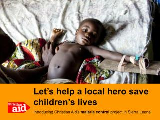 Let's help a local hero save children's lives Introducing Christian Aid's  malaria control  project in Sierra Leon