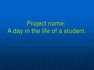 Project name:  A day in the life of a student.