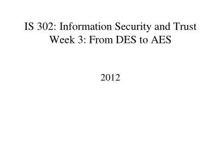 IS 302: Information Security and Trust Week 3: From DES to AES