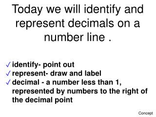 Today we will identify and represent decimals on a number line .