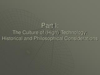 Part I:  The Culture of (High)-Technology: Historical and Philosophical Considerations