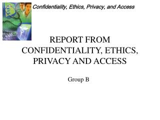 REPORT FROM CONFIDENTIALITY, ETHICS, PRIVACY AND ACCESS