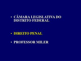 CÂMARA LEGISLATIVA DO DISTRITO FEDERAL DIREITO PENAL PROFESSOR MILER