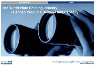 The World Wide Refining Industry 	- Refined Products Demand and Capacity