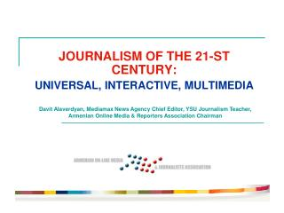 JOURNALISM OF THE 21-ST CENTURY : UNIVERSAL ,  INTERACTIVE ,  MULTIMEDIA