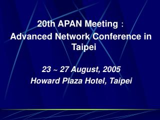 20th APAN Meeting ? Advanced Network Conference in Taipei  23 ~ 27 August, 2005