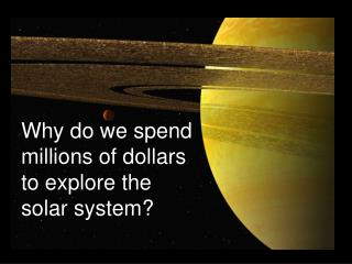 Why do we spend  millions of dollars  to explore the  solar system?