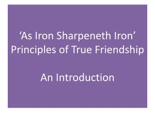 'As Iron Sharpeneth Iron' Principles of True Friendship An Introduction