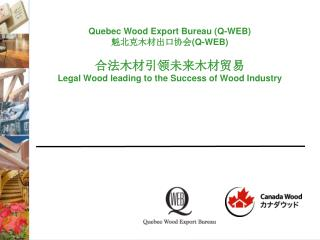 Quebec Wood Export Bureau (Q-WEB) 魁北克木材出口协会 (Q-WEB) 合法木材引领未来木材贸易 Legal Wood leading to the Success of Wood Industry