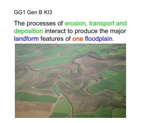 GG1 Gen B KI3 The processes of erosion, transport and deposition interact to produce the major landform features of one