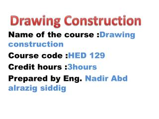 Name of the course : Drawing construction Course code : HED 129 Credit hours : 3hours Prepared by Eng. Nadir Abd alrazi