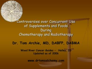 Controversies over Concurrent Use of Supplements and Foods  During Chemotherapy and Radiotherapy Dr. Tom Archie, MD, DAB
