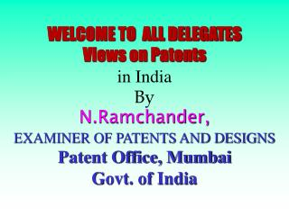 WELCOME TO  ALL DELEGATES Views on Patents  in India By N.Ramchander, EXAMINER OF PATENTS AND DESIGNS Patent Office, Mum
