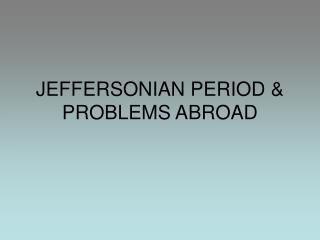 JEFFERSONIAN PERIOD & PROBLEMS ABROAD