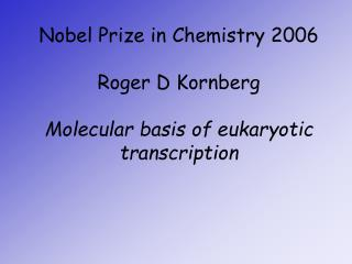 Nobel Prize in Chemistry 2006 Roger D Kornberg Molecular basis of eukaryotic transcription