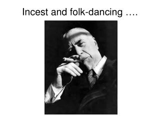 Incest and folk-dancing ….