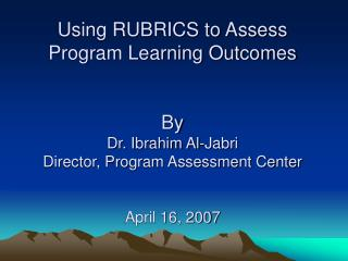 Using RUBRICS to Assess Program Learning Outcomes By Dr. Ibrahim Al-Jabri Director, Program Assessment Center April 16,