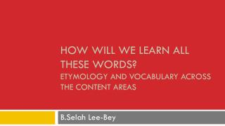 How Will We learn all these words ?  Etymology  and Vocabulary Across the Content Areas