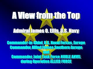 A View from the Top Admiral James O. Ellis, U.S. Navy Commander-in-Chief, U.S. Naval Forces, Europe Commander, Allied Fo