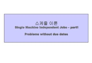 스케줄 이론 Single Machine Independent Jobs – part1 Problems without due dates