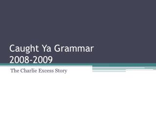 Caught Ya Grammar 2008-2009