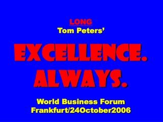 LONG Tom Peters' EXCELLENCE. ALWAYS. World Business Forum Frankfurt/24October2006