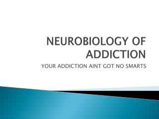 NEUROBIOLOGY OF ADDICTION