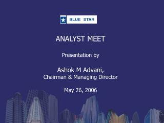 ANALYST MEET Presentation by  Ashok M Advani,  Chairman & Managing Director May 26, 2006