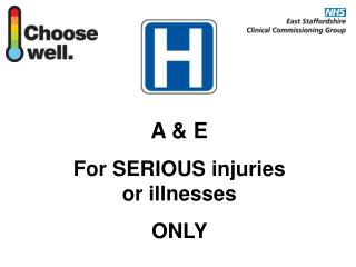 A & E For SERIOUS injuries or illnesses  ONLY