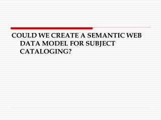 COULD WE CREATE A SEMANTIC WEB DATA MODEL FOR SUBJECT CATALOGING?