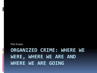 Organized crime :  where we were ,  where we  are  and where we  are  going