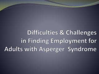Difficulties & Challenges  in Finding Employment for  Adults with Asperger  Syndrome