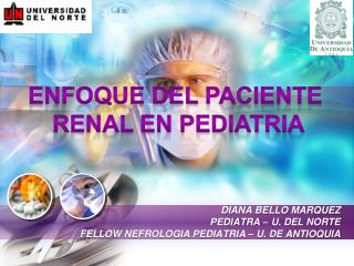 DIANA BELLO MARQUEZ PEDIATRA – U. DEL NORTE FELLOW NEFROLOGIA PEDIATRIA – U. DE ANTIOQUIA