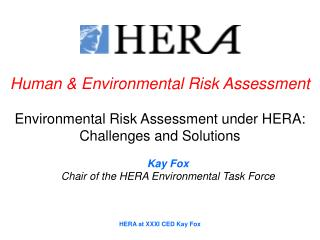 Human & Environmental Risk Assessment Environmental Risk Assessment under HERA: Challenges and Solutions Kay Fox Cha