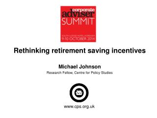 Rethinking retirement saving incentives Michael Johnson Research Fellow, Centre for Policy Studies