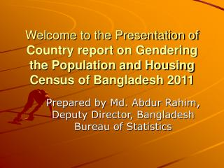 Welcome to the Presentation of  Country report on Gendering the Population and Housing Census of Bangladesh 2011