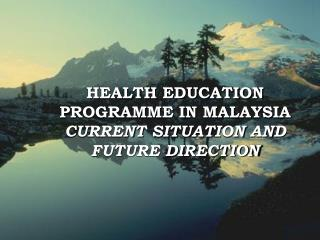 HEALTH EDUCATION PROGRAMME IN MALAYSIA CURRENT SITUATION AND FUTURE DIRECTION